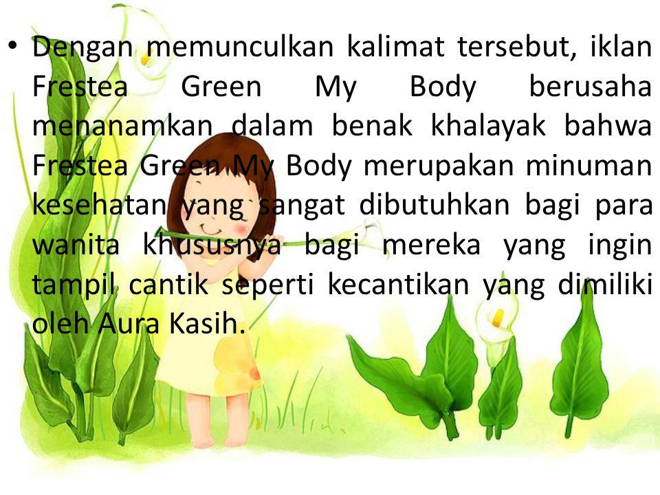 Dengan memunculkan kalimat tersebut, iklan Frestea Green My Body berusaha menanamkan dalam benak khalayak bahwa Frestea Green My Body merupakan minuma