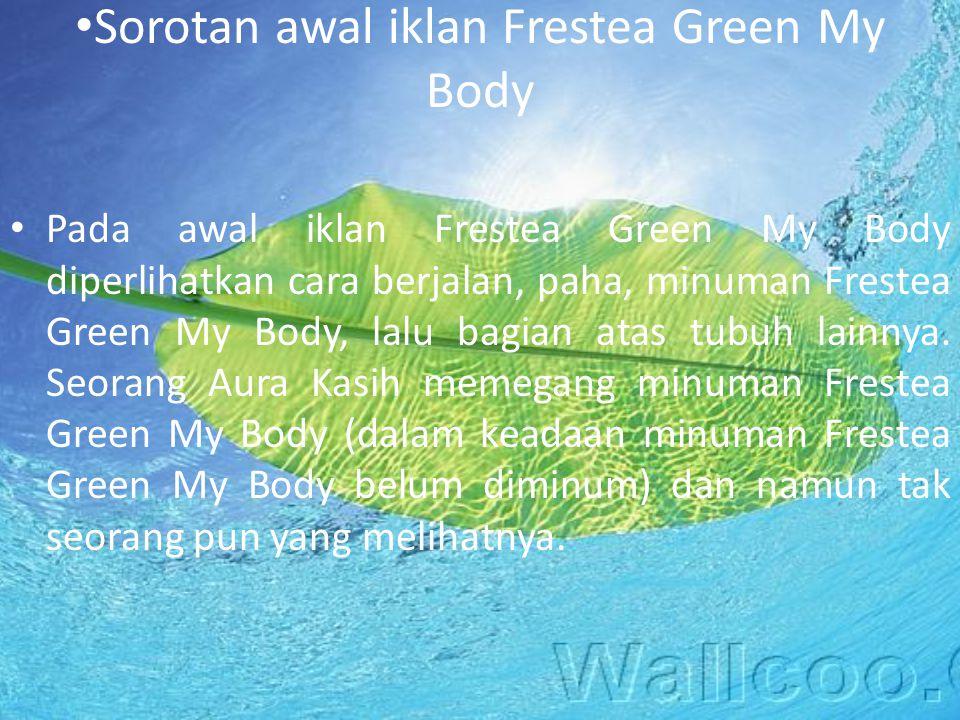 Sorotan awal iklan Frestea Green My Body Pada awal iklan Frestea Green My Body diperlihatkan cara berjalan, paha, minuman Frestea Green My Body, lalu