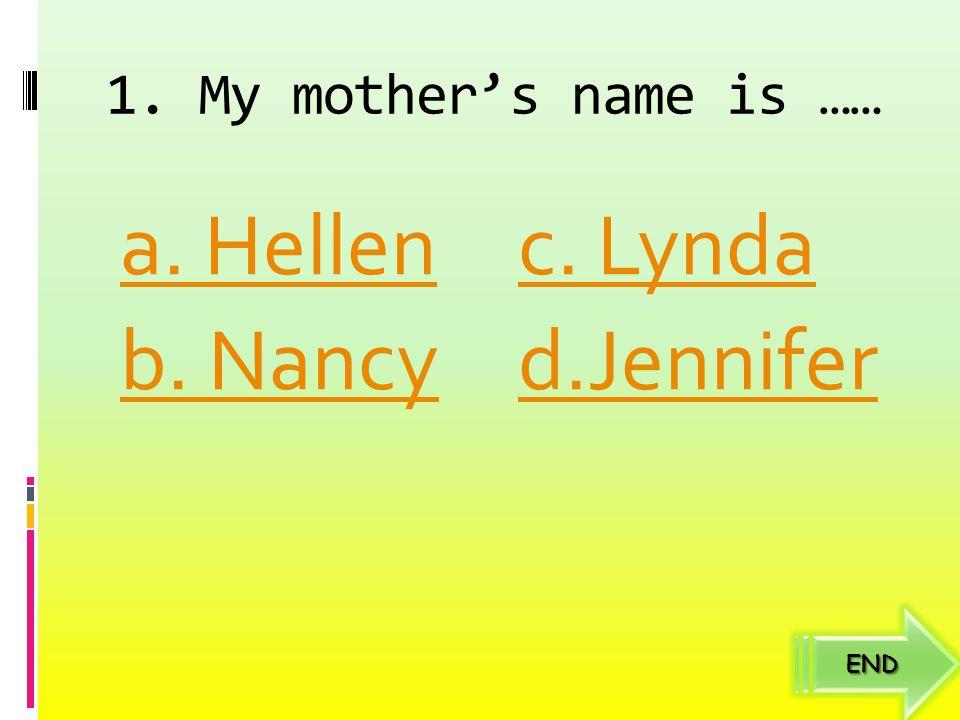 1. My mother's name is …… a. Hellen b. Nancy c. Lynda d.Jennifer END