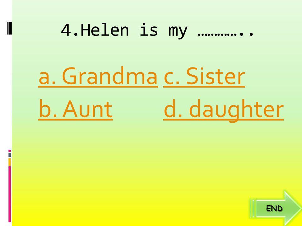4.Helen is my ………….. a. Grandma b. Aunt c. Sister d. daughter END