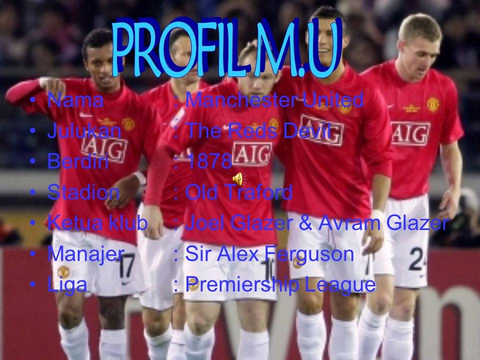 Nama : Manchester United Julukan : The Reds Devil Berdiri: 1878 Stadion: Old Traford Ketua klub: Joel Glazer & Avram Glazer Manajer: Sir Alex Ferguson