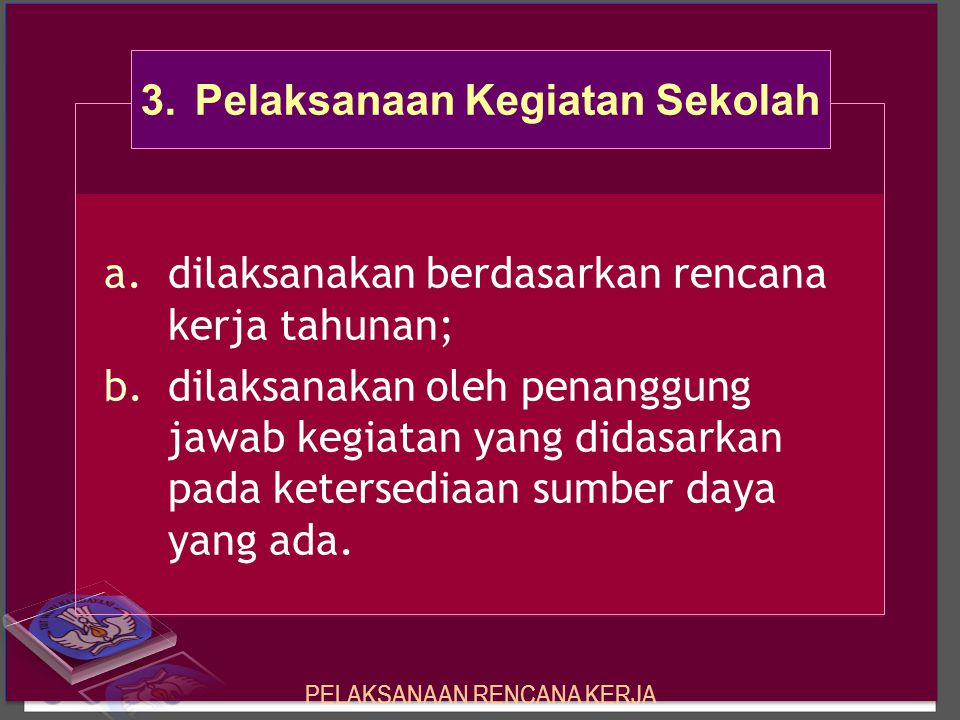 a.dilaksanakan berdasarkan rencana kerja tahunan; b.dilaksanakan oleh penanggung jawab kegiatan yang didasarkan pada ketersediaan sumber daya yang ada