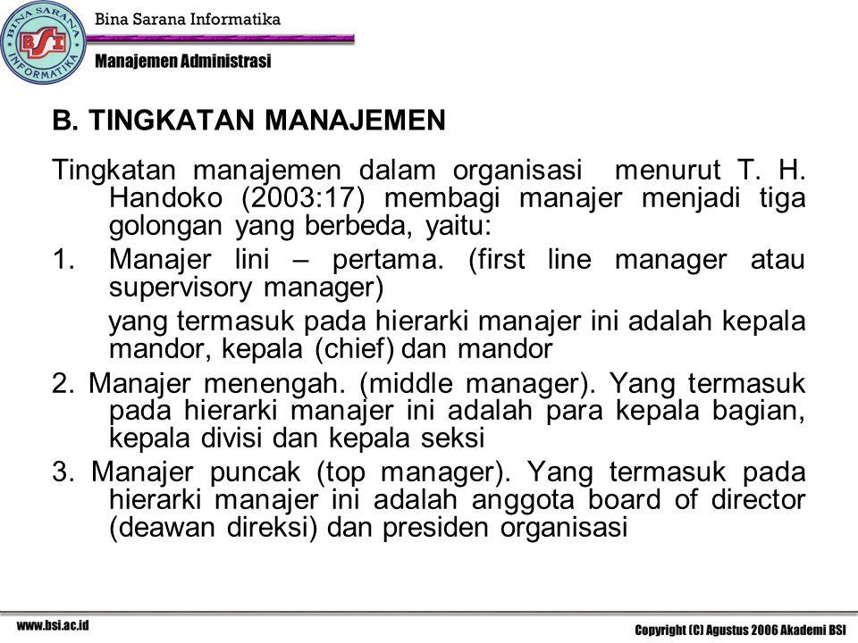 B. TINGKATAN MANAJEMEN Tingkatan manajemen dalam organisasi menurut T. H. Handoko (2003:17) membagi manajer menjadi tiga golongan yang berbeda, yaitu: