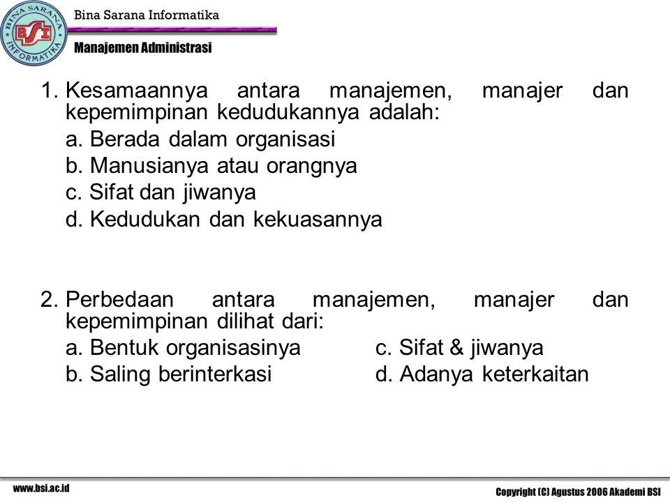 1.Kesamaannya antara manajemen, manajer dan kepemimpinan kedudukannya adalah: a. Berada dalam organisasi b. Manusianya atau orangnya c. Sifat dan jiwa