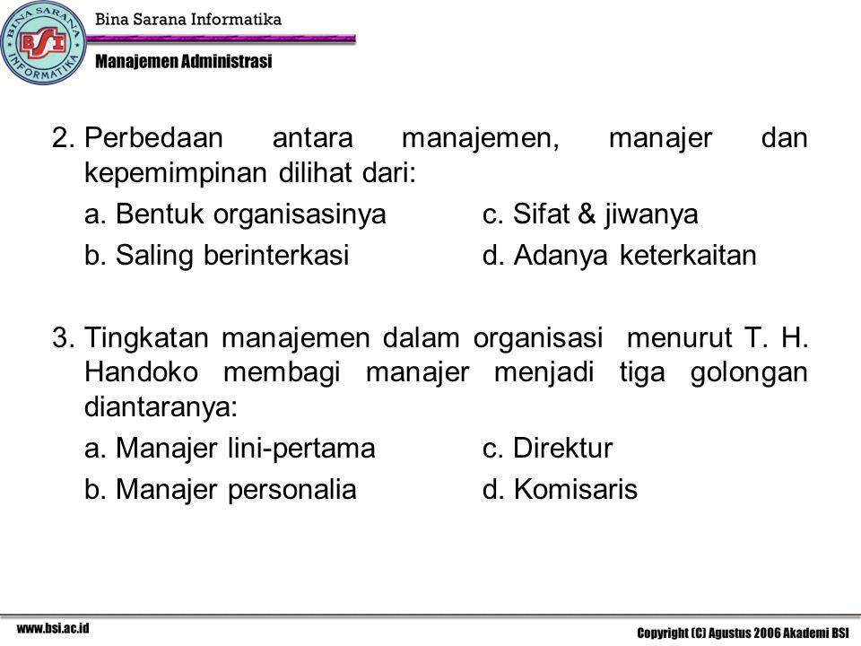 2.Perbedaan antara manajemen, manajer dan kepemimpinan dilihat dari: a. Bentuk organisasinyac. Sifat & jiwanya b. Saling berinterkasid. Adanya keterka