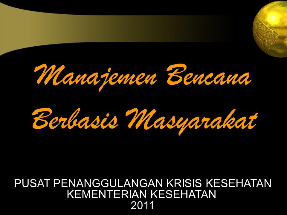 Manajemen Bencana Berbasis Masyarakat PUSAT PENANGGULANGAN KRISIS KESEHATAN KEMENTERIAN KESEHATAN 2011