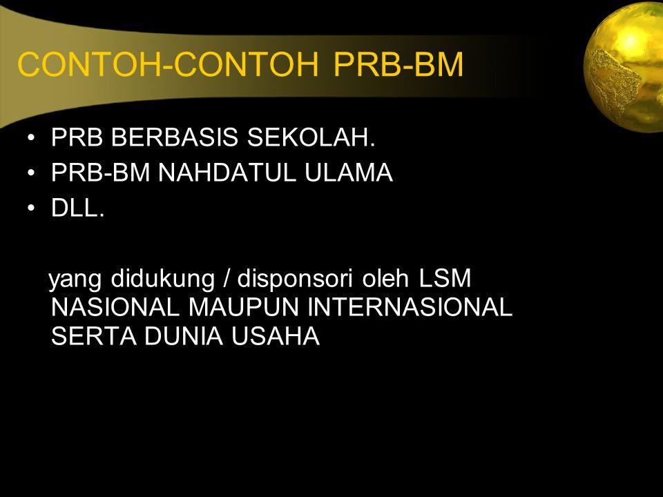 CONTOH-CONTOH PRB-BM PRB BERBASIS SEKOLAH. PRB-BM NAHDATUL ULAMA DLL. yang didukung / disponsori oleh LSM NASIONAL MAUPUN INTERNASIONAL SERTA DUNIA US
