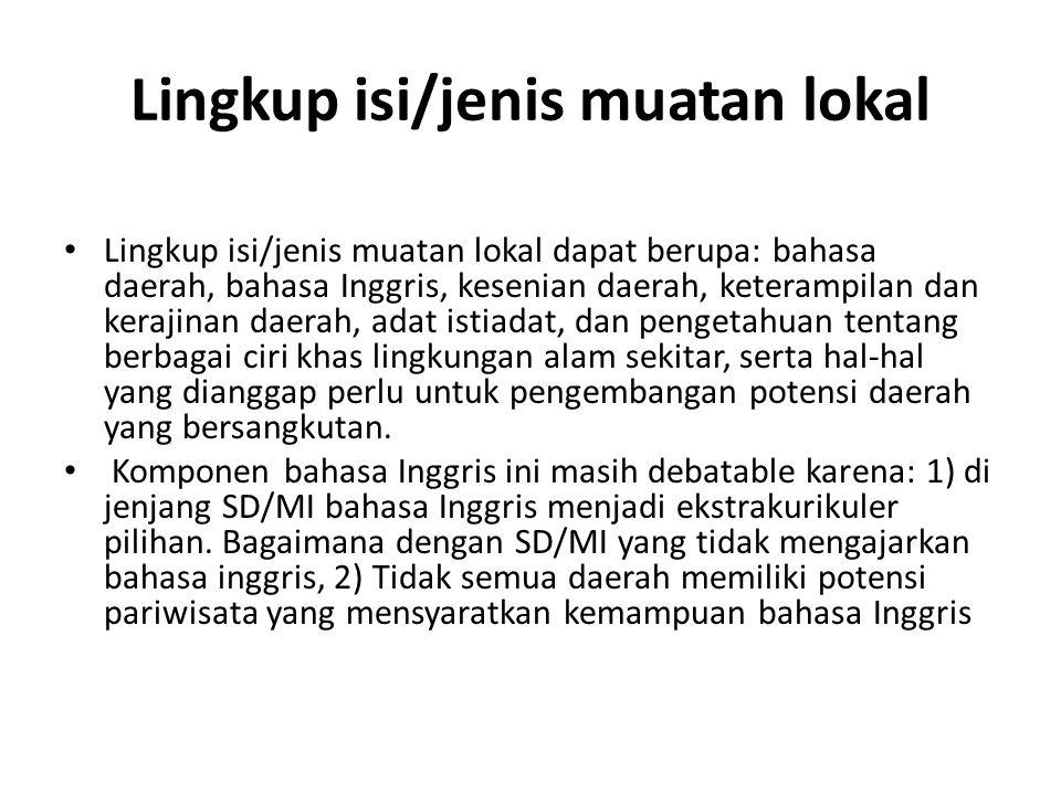 Lingkup isi/jenis muatan lokal Lingkup isi/jenis muatan lokal dapat berupa: bahasa daerah, bahasa Inggris, kesenian daerah, keterampilan dan kerajinan