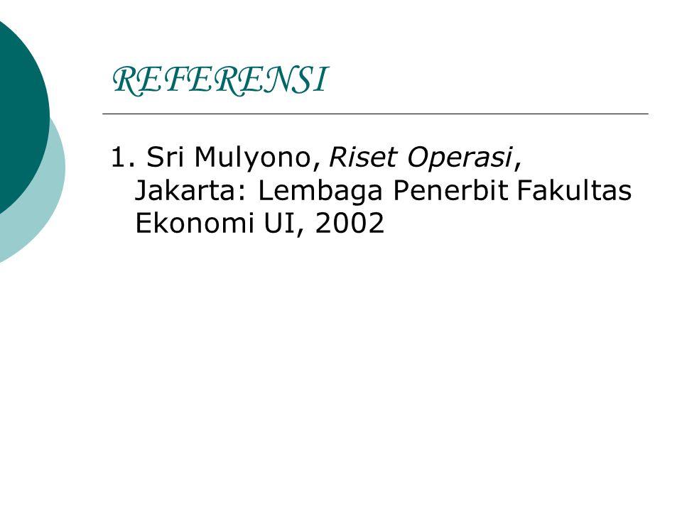 REFERENSI 1. Sri Mulyono, Riset Operasi, Jakarta: Lembaga Penerbit Fakultas Ekonomi UI, 2002