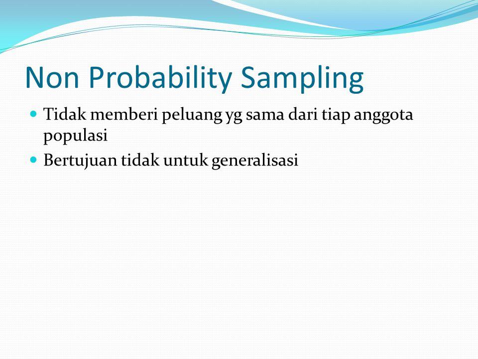 Non Probability Sampling Tidak memberi peluang yg sama dari tiap anggota populasi Bertujuan tidak untuk generalisasi