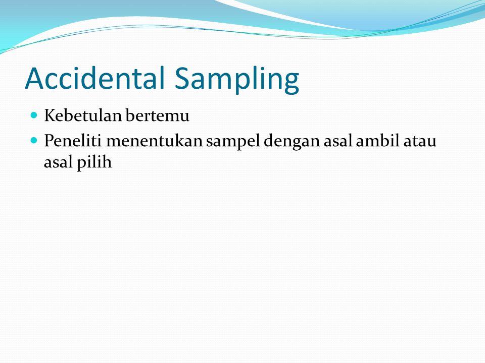 Accidental Sampling Kebetulan bertemu Peneliti menentukan sampel dengan asal ambil atau asal pilih