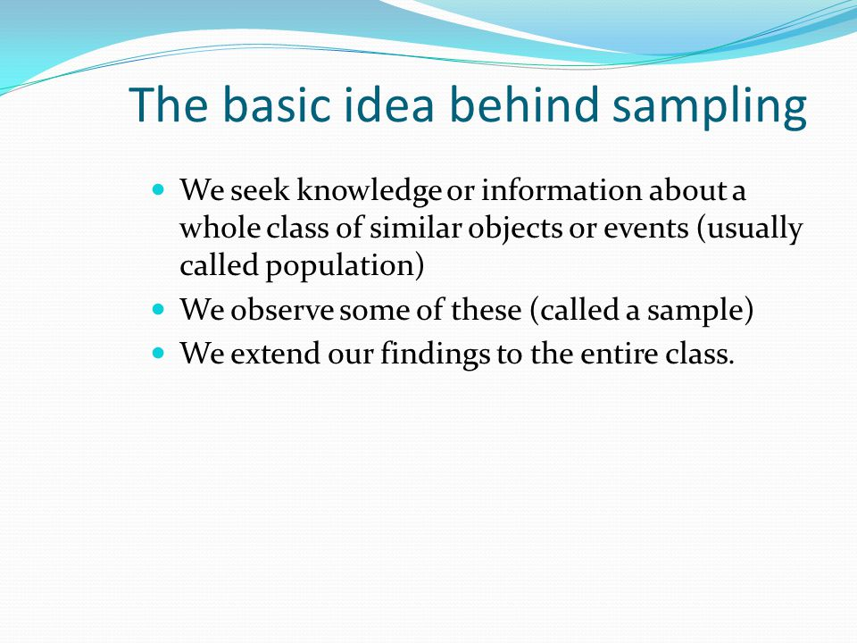 The basic idea behind sampling We seek knowledge or information about a whole class of similar objects or events (usually called population) We observe some of these (called a sample) We extend our findings to the entire class.