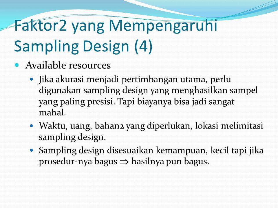 Faktor2 yang Mempengaruhi Sampling Design (4) Available resources Jika akurasi menjadi pertimbangan utama, perlu digunakan sampling design yang mengha