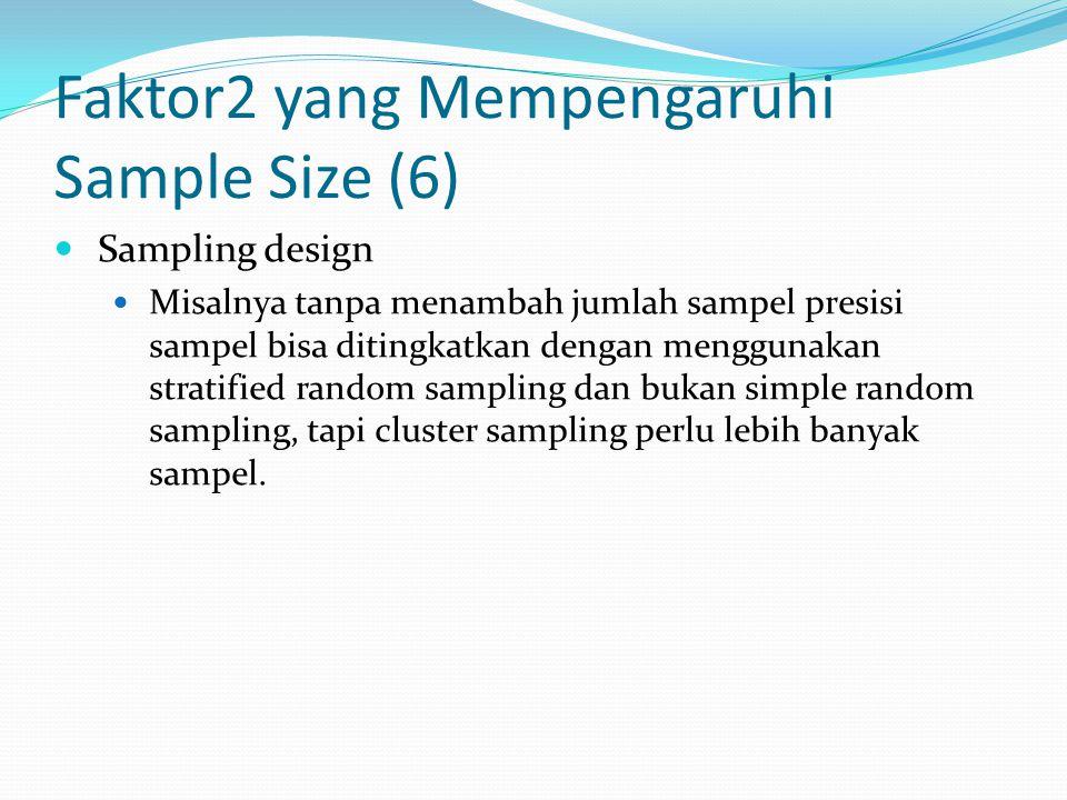 Faktor2 yang Mempengaruhi Sample Size (6) Sampling design Misalnya tanpa menambah jumlah sampel presisi sampel bisa ditingkatkan dengan menggunakan st