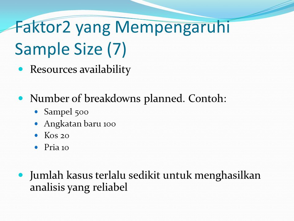 Faktor2 yang Mempengaruhi Sample Size (7) Resources availability Number of breakdowns planned. Contoh: Sampel 500 Angkatan baru 100 Kos 20 Pria 10 Jum