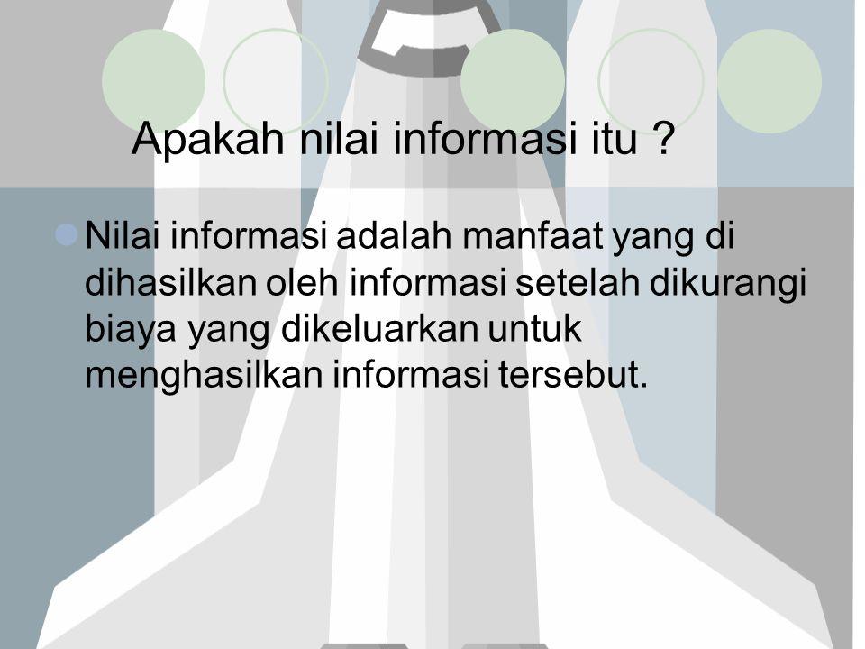 Apakah nilai informasi itu ? Nilai informasi adalah manfaat yang di dihasilkan oleh informasi setelah dikurangi biaya yang dikeluarkan untuk menghasil
