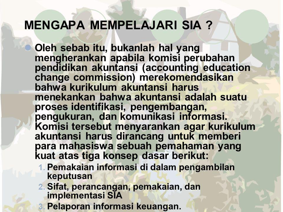 MENGAPA MEMPELAJARI SIA ? Oleh sebab itu, bukanlah hal yang mengherankan apabila komisi perubahan pendidikan akuntansi (accounting education change co