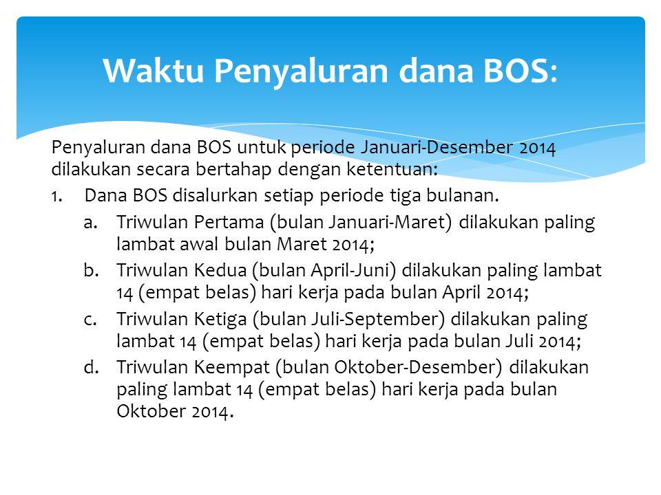 Penyaluran dana BOS untuk periode Januari-Desember 2014 dilakukan secara bertahap dengan ketentuan: 1.Dana BOS disalurkan setiap periode tiga bulanan.