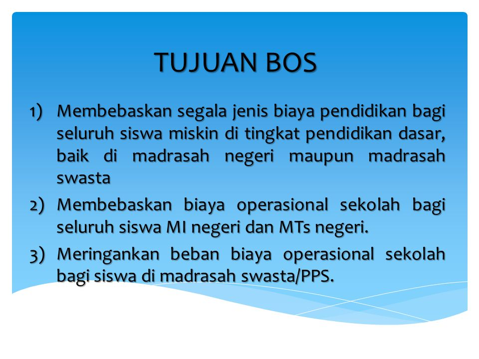Sasaran Program dan Besar Bantuan  Sasaran program BOS adalah semua MI, MTs negeri dan swasta serta Pondok Pesantren Salafiyah (PPS) Ula dan Wustha penyelenggara Wajar Dikdas, termasuk MI-MTs Satu Atap (SATAP) di seluruh Provinsi di Indonesia yang telah memiliki izin operasional.