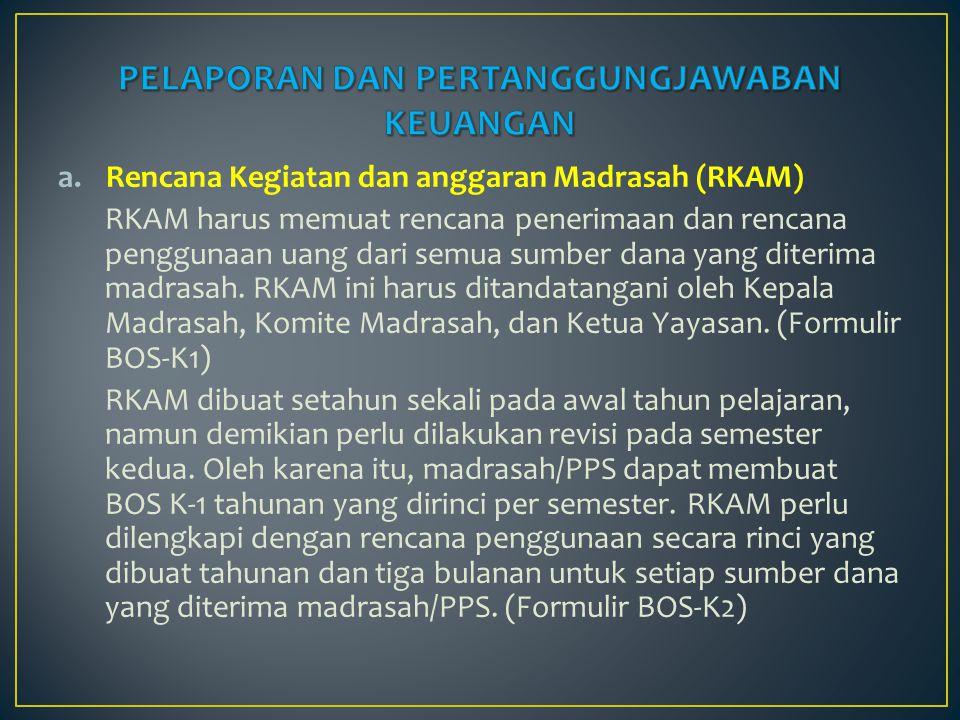 a.Rencana Kegiatan dan anggaran Madrasah (RKAM) RKAM harus memuat rencana penerimaan dan rencana penggunaan uang dari semua sumber dana yang diterima
