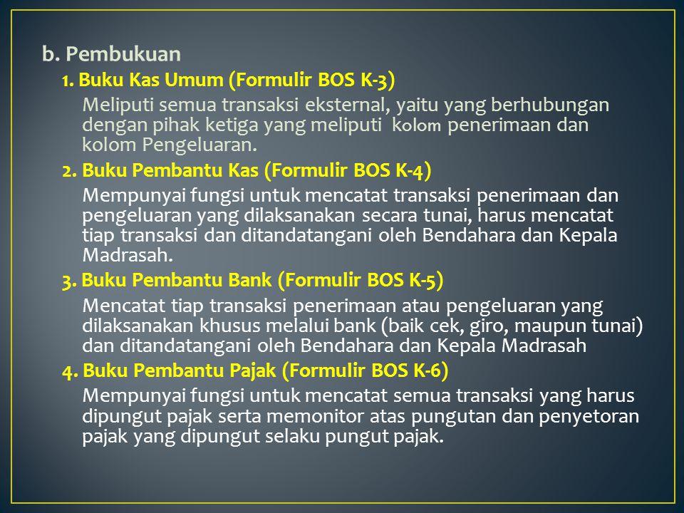 b. Pembukuan 1. Buku Kas Umum (Formulir BOS K-3) Meliputi semua transaksi eksternal, yaitu yang berhubungan dengan pihak ketiga yang meliputi k olom p