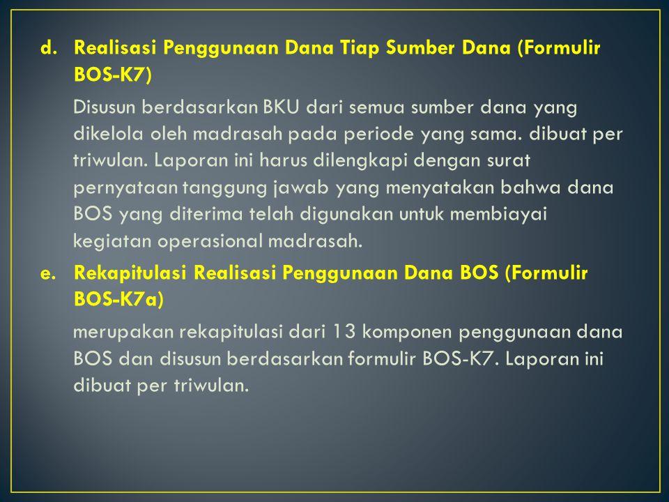 d.Realisasi Penggunaan Dana Tiap Sumber Dana (Formulir BOS-K7) Disusun berdasarkan BKU dari semua sumber dana yang dikelola oleh madrasah pada periode