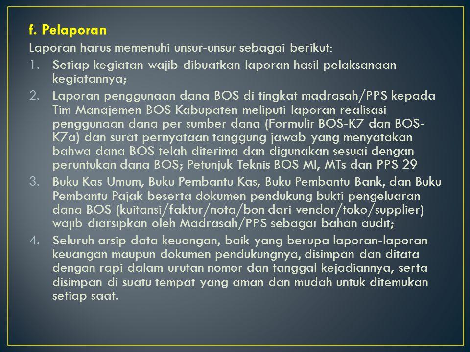 f. Pelaporan Laporan harus memenuhi unsur-unsur sebagai berikut: 1.Setiap kegiatan wajib dibuatkan laporan hasil pelaksanaan kegiatannya; 2.Laporan pe