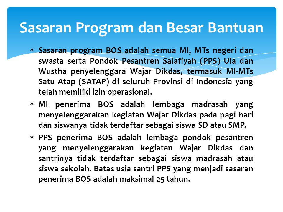 Sasaran Program dan Besar Bantuan  Sasaran program BOS adalah semua MI, MTs negeri dan swasta serta Pondok Pesantren Salafiyah (PPS) Ula dan Wustha p