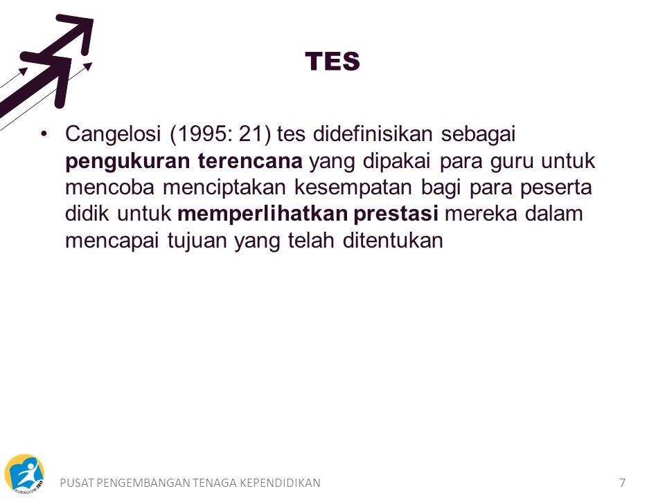 PUSAT PENGEMBANGAN TENAGA KEPENDIDIKAN7 TES Cangelosi (1995: 21) tes didefinisikan sebagai pengukuran terencana yang dipakai para guru untuk mencoba menciptakan kesempatan bagi para peserta didik untuk memperlihatkan prestasi mereka dalam mencapai tujuan yang telah ditentukan