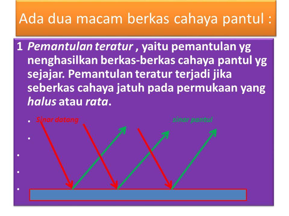 Ada dua macam berkas cahaya pantul : 1Pemantulan teratur, yaitu pemantulan yg nenghasilkan berkas-berkas cahaya pantul yg sejajar.