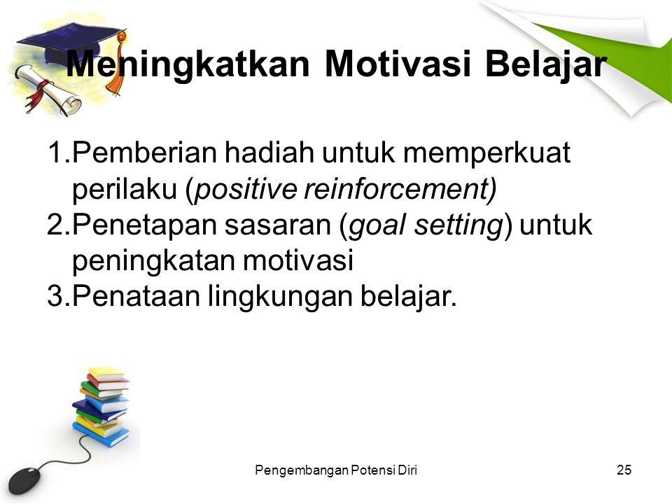 Meningkatkan Motivasi Belajar Pengembangan Potensi Diri25 1.Pemberian hadiah untuk memperkuat perilaku (positive reinforcement) 2.Penetapan sasaran (g