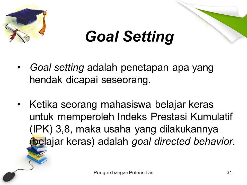 Goal Setting Pengembangan Potensi Diri31 Goal setting adalah penetapan apa yang hendak dicapai seseorang. Ketika seorang mahasiswa belajar keras untuk