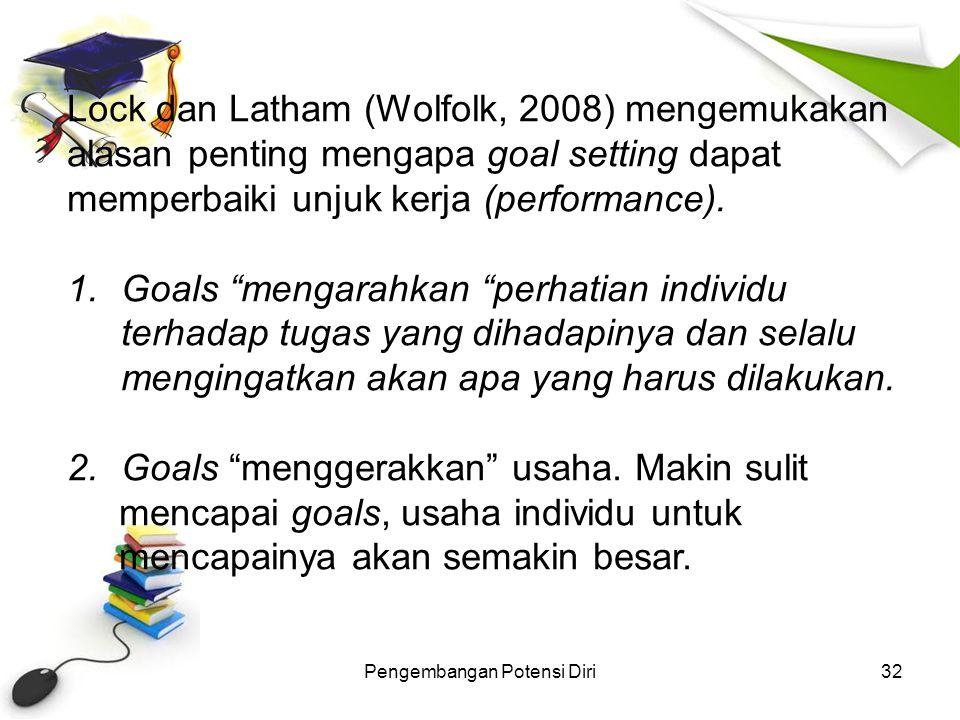 Pengembangan Potensi Diri32 Lock dan Latham (Wolfolk, 2008) mengemukakan alasan penting mengapa goal setting dapat memperbaiki unjuk kerja (performanc