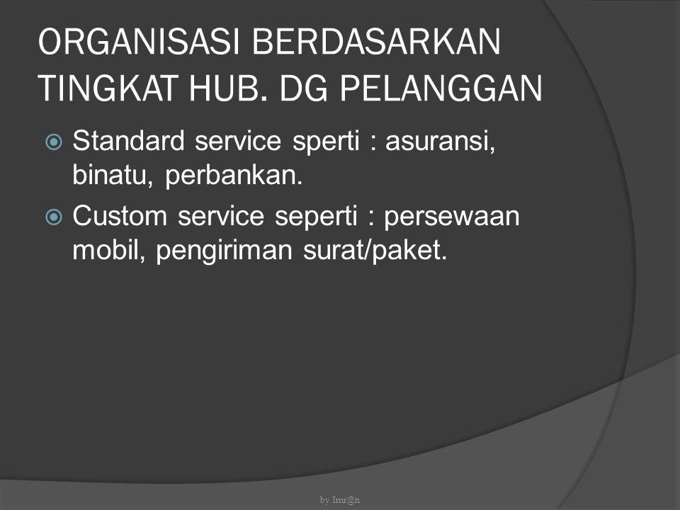 ORGANISASI BERDASARKAN TINGKAT HUB. DG PELANGGAN  Standard service sperti : asuransi, binatu, perbankan.  Custom service seperti : persewaan mobil,