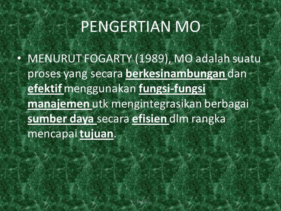 PENGERTIAN MO MENURUT FOGARTY (1989), MO adalah suatu proses yang secara berkesinambungan dan efektif menggunakan fungsi-fungsi manajemen utk menginte