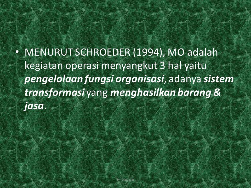 MENURUT SCHROEDER (1994), MO adalah kegiatan operasi menyangkut 3 hal yaitu pengelolaan fungsi organisasi, adanya sistem transformasi yang menghasilka