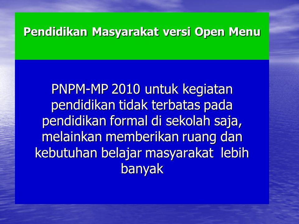 Pendidikan Masyarakat versi Open Menu PNPM-MP 2010 untuk kegiatan pendidikan tidak terbatas pada pendidikan formal di sekolah saja, melainkan memberikan ruang dan kebutuhan belajar masyarakat lebih banyak