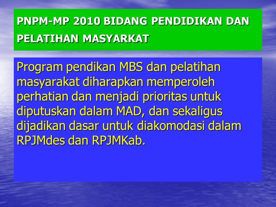 PNPM-MP 2010 BIDANG PENDIDIKAN DAN PELATIHAN MASYARKAT Program pendikan MBS dan pelatihan masyarakat diharapkan memperoleh perhatian dan menjadi prioritas untuk diputuskan dalam MAD, dan sekaligus dijadikan dasar untuk diakomodasi dalam RPJMdes dan RPJMKab.