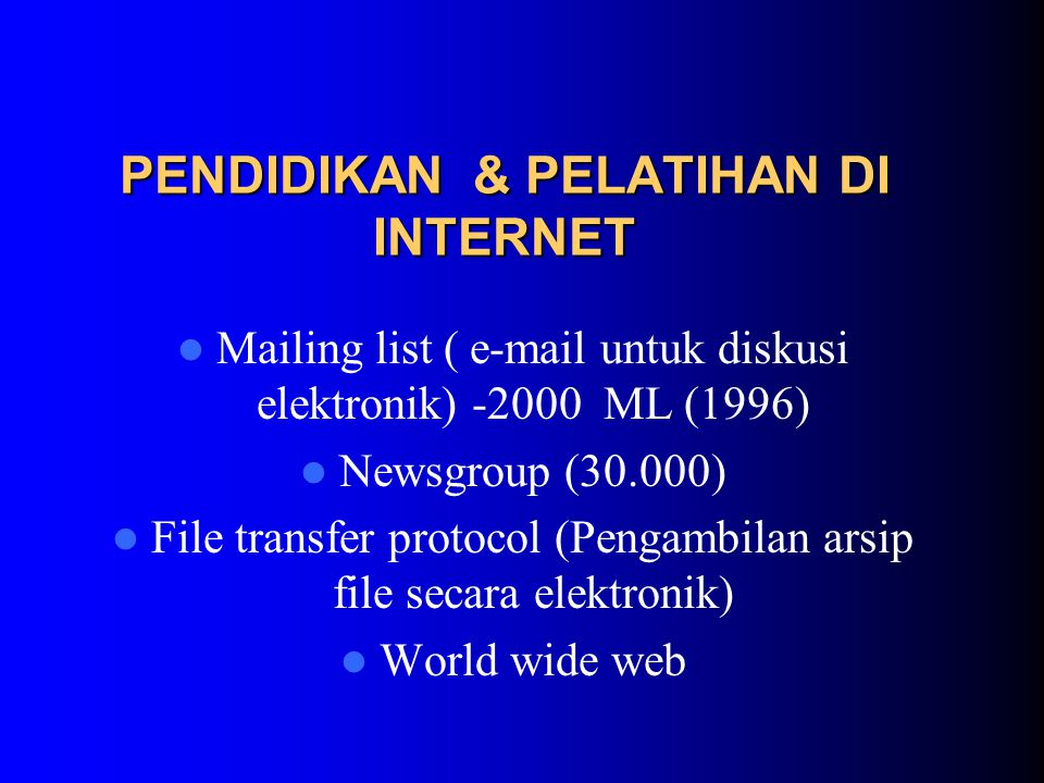 PENDIDIKAN & PELATIHAN DI INTERNET Mailing list ( e-mail untuk diskusi elektronik) -2000 ML (1996) Newsgroup (30.000) File transfer protocol (Pengambilan arsip file secara elektronik) World wide web