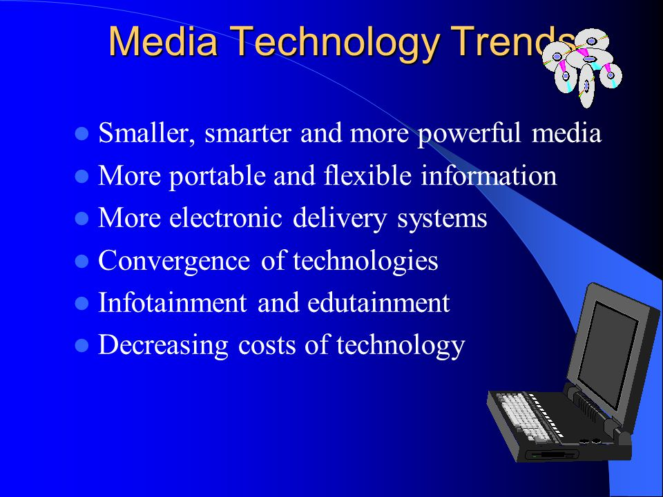Media Technology Trends Smaller, smarter and more powerful media More portable and flexible information More electronic delivery systems Convergence of technologies Infotainment and edutainment Decreasing costs of technology
