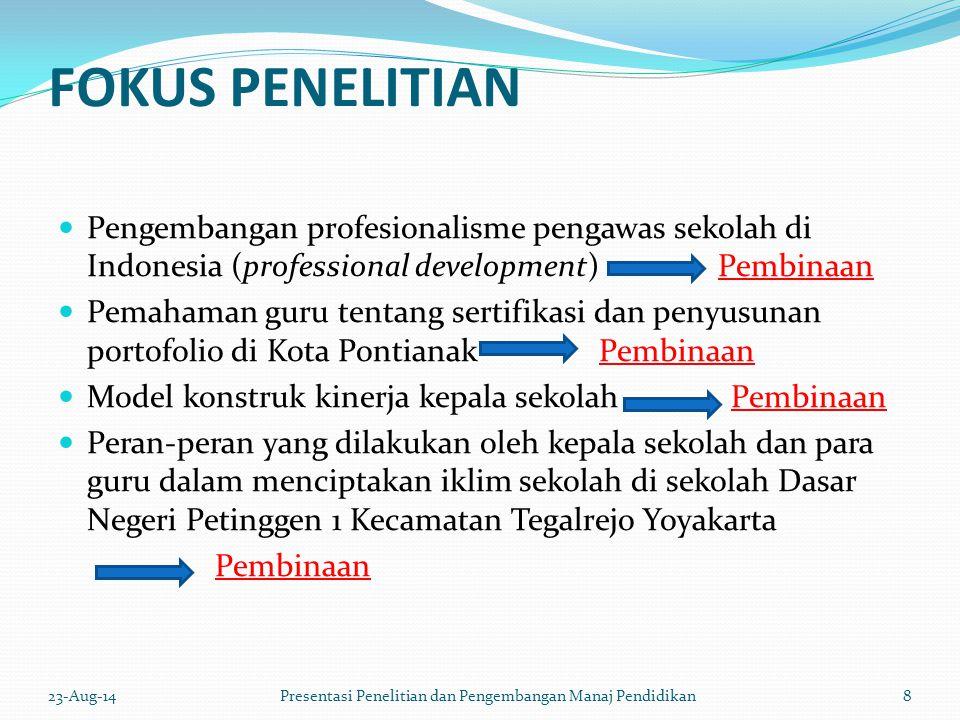 FOKUS PENELITIAN Pengembangan profesionalisme pengawas sekolah di Indonesia (professional development) Pembinaan Pemahaman guru tentang sertifikasi dan penyusunan portofolio di Kota Pontianak Pembinaan Model konstruk kinerja kepala sekolah Pembinaan Peran-peran yang dilakukan oleh kepala sekolah dan para guru dalam menciptakan iklim sekolah di sekolah Dasar Negeri Petinggen 1 Kecamatan Tegalrejo Yoyakarta Pembinaan 23-Aug-148 Presentasi Penelitian dan Pengembangan Manaj Pendidikan