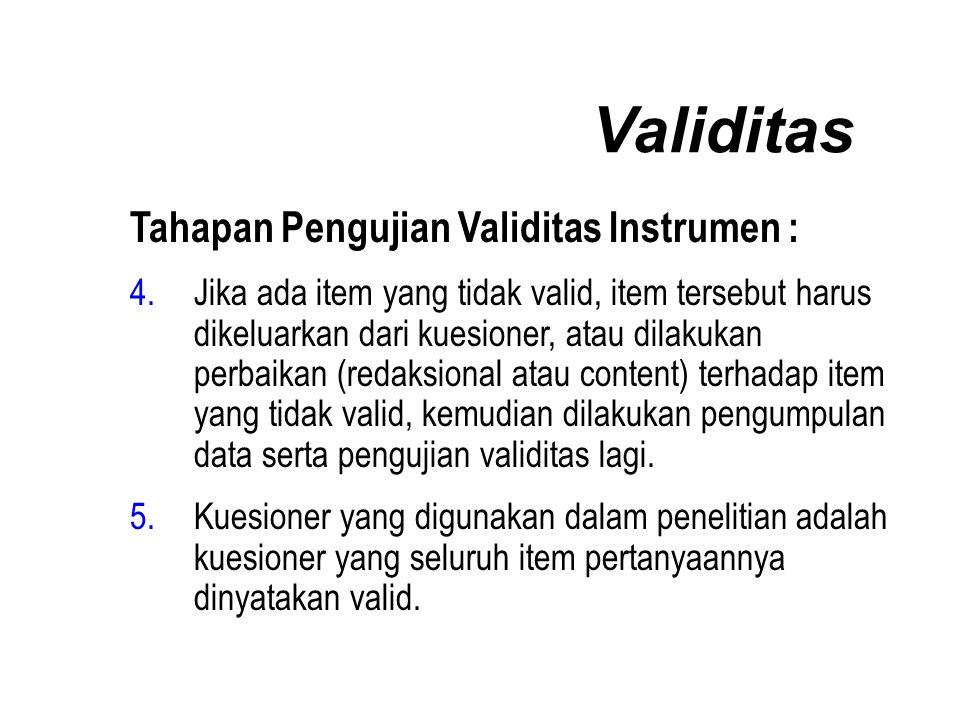 Validitas Tahapan Pengujian Validitas Instrumen : 4.Jika ada item yang tidak valid, item tersebut harus dikeluarkan dari kuesioner, atau dilakukan perbaikan (redaksional atau content) terhadap item yang tidak valid, kemudian dilakukan pengumpulan data serta pengujian validitas lagi.