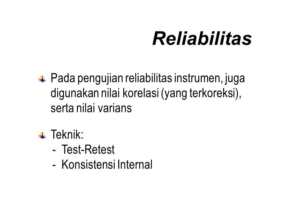 Reliabilitas Pada pengujian reliabilitas instrumen, juga digunakan nilai korelasi (yang terkoreksi), serta nilai varians Teknik: - Test-Retest - Konsistensi Internal