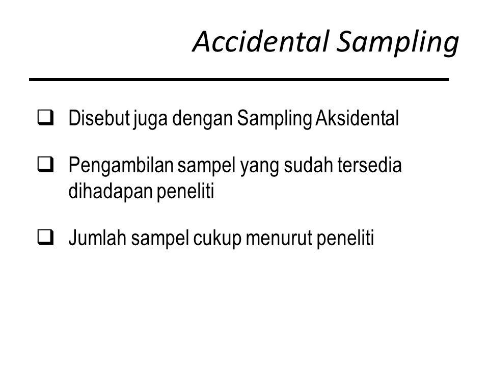 Accidental Sampling  Disebut juga dengan Sampling Aksidental  Pengambilan sampel yang sudah tersedia dihadapan peneliti  Jumlah sampel cukup menurut peneliti