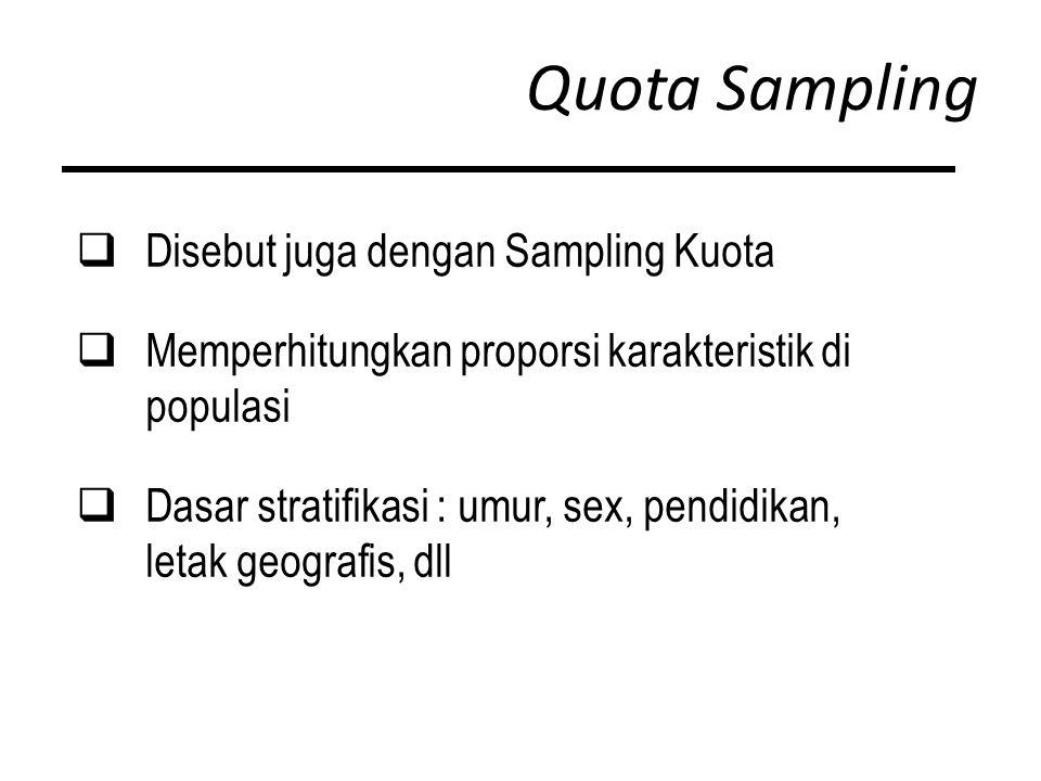 Quota Sampling  Disebut juga dengan Sampling Kuota  Memperhitungkan proporsi karakteristik di populasi  Dasar stratifikasi : umur, sex, pendidikan, letak geografis, dll