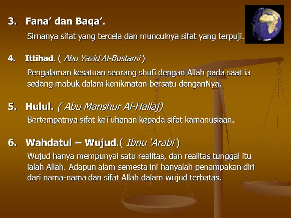 3. Fana' dan Baqa'. Sirnanya sifat yang tercela dan munculnya sifat yang terpuji. 4. Ittihad. ( Abu Yazid Al-Bustami ) Pengalaman kesatuan seorang shu