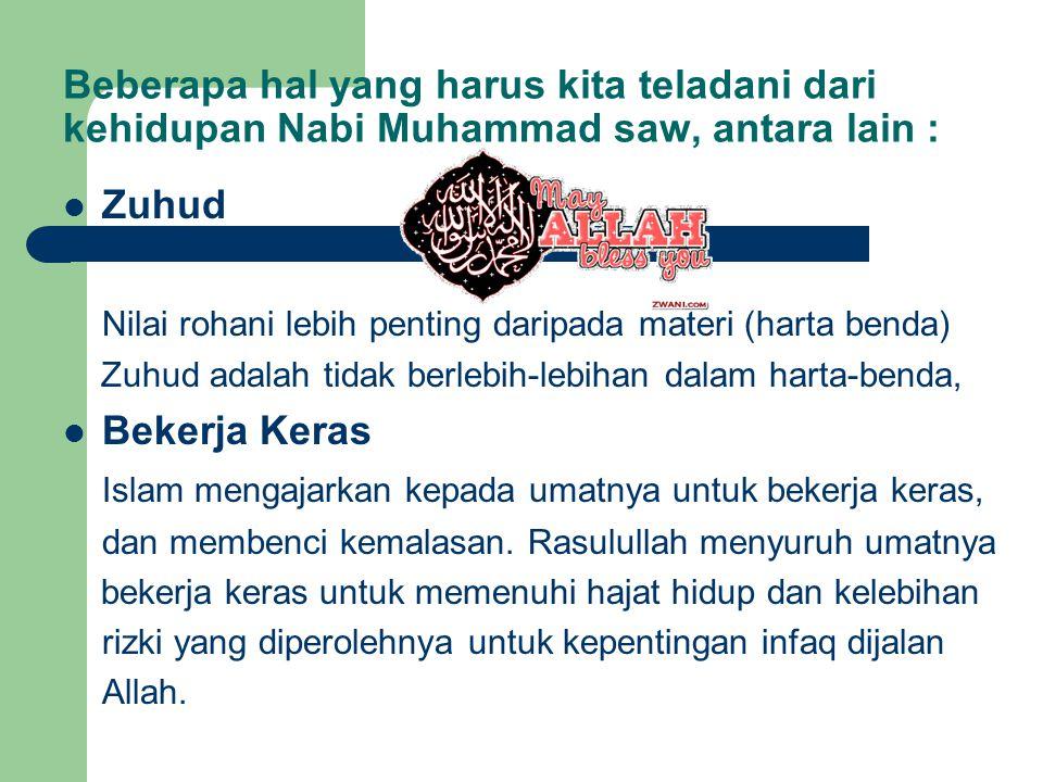 Beberapa hal yang harus kita teladani dari kehidupan Nabi Muhammad saw, antara lain : Zuhud Nilai rohani lebih penting daripada materi (harta benda) Z
