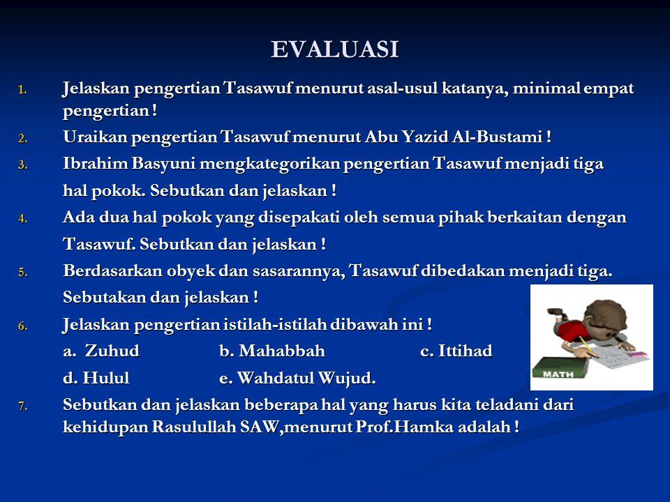EVALUASI 1. Jelaskan pengertian Tasawuf menurut asal-usul katanya, minimal empat pengertian ! 2. Uraikan pengertian Tasawuf menurut Abu Yazid Al-Busta