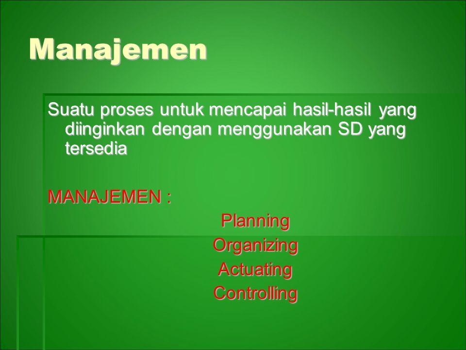 Manajemen Suatu proses untuk mencapai hasil-hasil yang diinginkan dengan menggunakan SD yang tersedia MANAJEMEN : PlanningOrganizingActuatingControlling