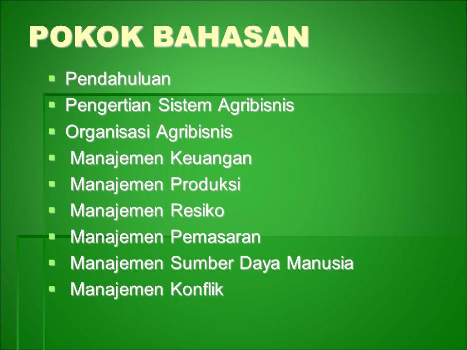 POKOK BAHASAN  Pendahuluan  Pengertian Sistem Agribisnis  Organisasi Agribisnis  Manajemen Keuangan  Manajemen Produksi  Manajemen Resiko  Manajemen Pemasaran  Manajemen Sumber Daya Manusia  Manajemen Konflik
